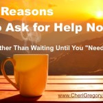 "9 Reasons to Ask for Help Now  (Rather Than Waiting Until You ""Need"" It)"